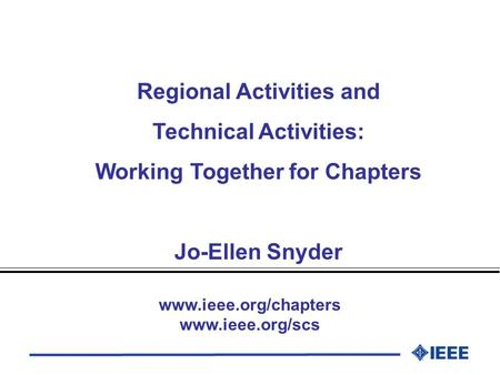 Regional Activities and Technical Activities: Working Together for Chapters Jo-Ellen Snyder www.ieee.org/chapters www.ieee.org/scs.