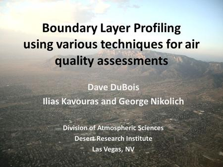 Boundary Layer Profiling using various techniques for air quality assessments Dave DuBois Ilias Kavouras and George Nikolich Division of Atmospheric Sciences.