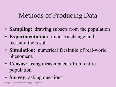 Copyright (C) 2002 Houghton Mifflin Company. All rights reserved. 1 Methods of Producing Data Sampling: drawing subsets from the population Experimentation: