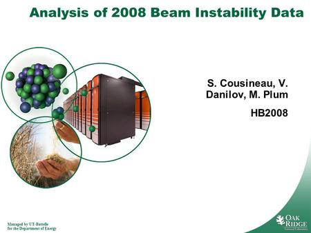 Managed by UT-Battelle for the Department of Energy Analysis of 2008 Beam Instability Data S. Cousineau, V. Danilov, M. Plum HB2008.