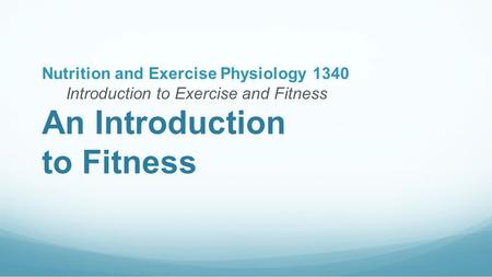 An Introduction to Fitness Nutrition and Exercise Physiology 1340 Introduction to Exercise and Fitness.