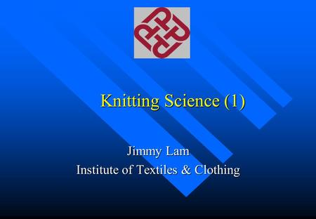 Knitting Science (1) Jimmy Lam Institute of Textiles & Clothing.