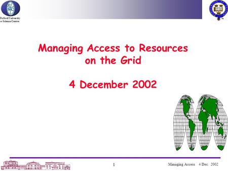 Oxford University e-Science Centre 1 Managing Access 4 Dec. 2002 Managing Access to Resources on the Grid 4 December 2002.