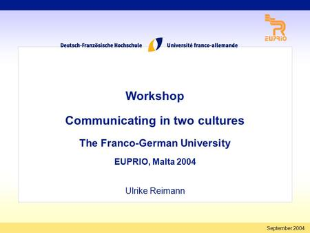 September 2004 Workshop Communicating in two cultures The Franco-German University EUPRIO, Malta 2004 Ulrike Reimann.