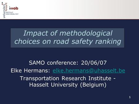 1 Impact of methodological choices on road safety ranking SAMO conference: 20/06/07 Elke Hermans: Transportation.