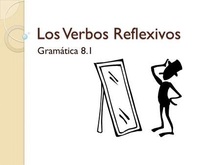 Los Verbos Reflexivos Gramática 8.1. What makes a verb reflexive? Reflexive verbs describe actions done to or for oneself. ◦ Me cepillo los dientes 