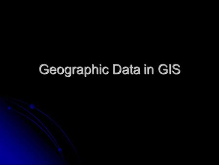 Geographic Data in GIS. Components of geographic data Three general components to geographic information Three general components to geographic information.