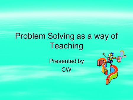 Problem Solving as a way of Teaching Presented by CW.