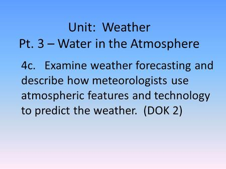 Unit: Weather Pt. 3 – Water in the Atmosphere 4c. Examine weather forecasting and describe how meteorologists use atmospheric features and technology to.