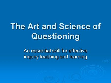 The Art and Science of Questioning An essential skill for effective inquiry teaching and learning.