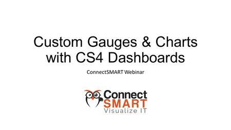 Custom Gauges & Charts with CS4 Dashboards ConnectSMART Webinar.