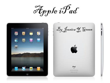 Apple iPad By Jessica Y. Green. NEED What problem or need existed that gave rise to your innovation? #1 -To keep the company (Apple) at the forefront.