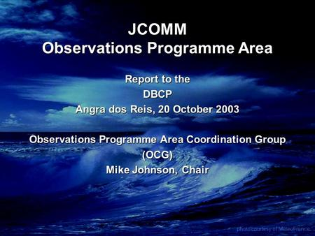 JCOMM Observations Programme Area Report to the DBCP Angra dos Reis, 20 October 2003 Observations Programme Area Coordination Group (OCG) Mike Johnson,