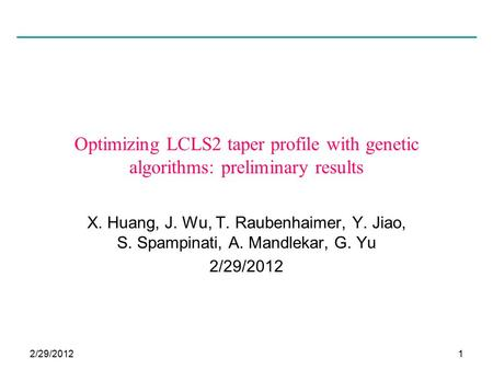 2/29/20121 Optimizing LCLS2 taper profile with genetic algorithms: preliminary results X. Huang, J. Wu, T. Raubenhaimer, Y. Jiao, S. Spampinati, A. Mandlekar,
