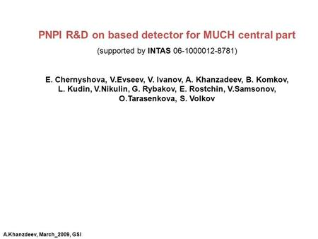 PNPI R&D on based detector for MUCH central part (supported by INTAS 06-1000012-8781) E. Chernyshova, V.Evseev, V. Ivanov, A. Khanzadeev, B. Komkov, L.
