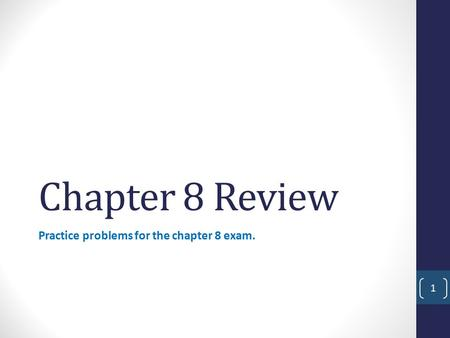 Practice problems for the chapter 8 exam.