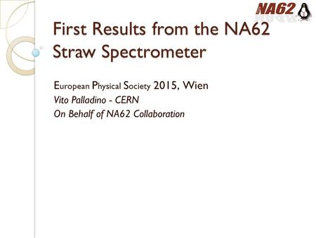 First Results from the NA62 Straw Spectrometer E uropean P hysical S ociety 2015, Wien Vito Palladino - CERN On Behalf of NA62 Collaboration.