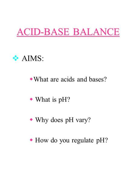 ACID-BASE BALANCE  AIMS:  What are acids and bases?  What is pH?  Why does pH vary?  How do you regulate pH?