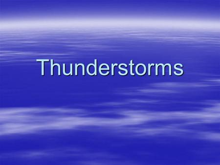 Thunderstorms. Thunderstorms  A- How do thunderstorms form?  B- What is lightning?  C- What is thunder?  D- How can you stay safe during a thunderstorm?