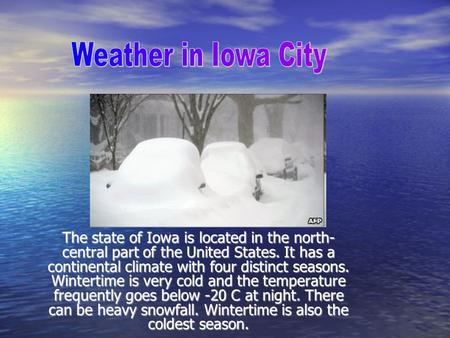 The state of Iowa is located in the north- central part of the United States. It has a continental climate with four distinct seasons. Wintertime is very.