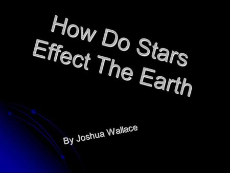 How Do Stars Effect The Earth By Joshua Wallace. What Is A Star? A star is a big ball of gas that is held together by gravity and force. They are formed.