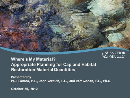 Where's My Material? Appropriate Planning for Cap and Habitat Restoration Material Quantities Presented by Paul LaRosa, P.E., John Verduin, P.E., and Ram.