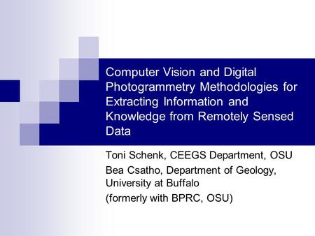Computer Vision and Digital Photogrammetry Methodologies for Extracting Information and Knowledge from Remotely Sensed Data Toni Schenk, CEEGS Department,