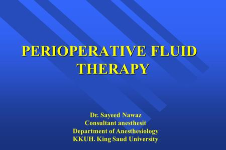 PERIOPERATIVE FLUID THERAPY Dr. Sayeed Nawaz Consultant anesthesit Department of Anesthesiology KKUH. King Saud University.