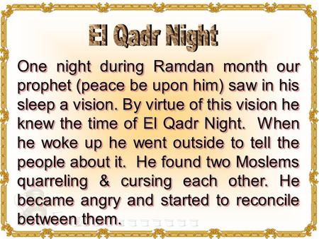 One night during Ramdan month our prophet (peace be upon him) saw in his sleep a vision. By virtue of this vision he knew the time of El Qadr Night. When.