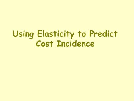 Using Elasticity to Predict Cost Incidence. A Definition & A Question Definition of Incidence: the fact of falling upon; in this case, where costs fall.