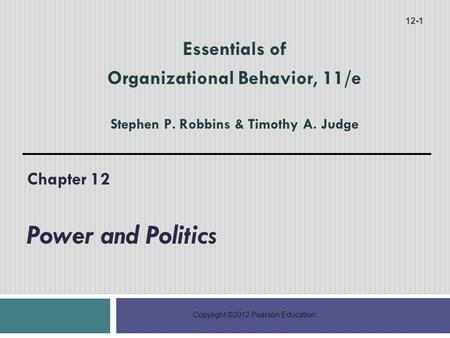 Copyright ©2012 Pearson Education Chapter 12 Power and Politics 12-1 Essentials of Organizational Behavior, 11/e Stephen P. Robbins & Timothy A. Judge.