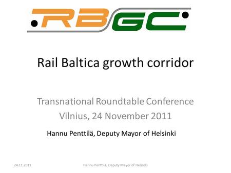 Rail Baltica growth corridor Transnational Roundtable Conference Vilnius, 24 November 2011 Hannu Penttilä, Deputy Mayor of Helsinki 24.11.2011Hannu Penttilä,