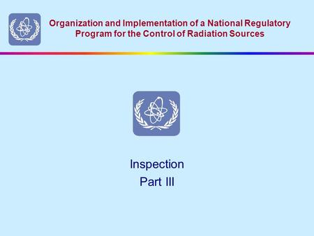 Organization and Implementation of a National Regulatory Program for the Control of Radiation Sources Inspection Part III.