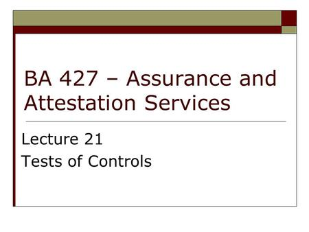 BA 427 – Assurance and Attestation Services Lecture 21 Tests of Controls.