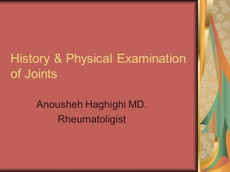 History & Physical Examination of Joints Anousheh Haghighi MD. Rheumatoligist.