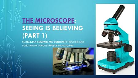 THE MICROSCOPE: SEEING IS BELIEVING (PART 1) SC.912.L.14.4 COMPARE AND CONTRAST STRUCTURE AND FUNCTION OF VARIOUS TYPES OF MICROSCOPES.