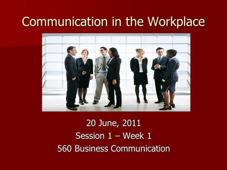 Communication in the Workplace 20 June, 2011 Session 1 – Week 1 560 Business Communication.