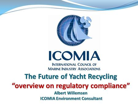 "The Future of Yacht Recycling ""overview on regulatory compliance"" Albert Willemsen ICOMIA Environment Consultant."