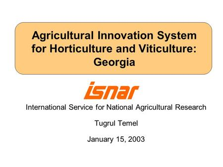 Agricultural Innovation System for Horticulture and Viticulture: Georgia International Service for National Agricultural Research Tugrul Temel January.