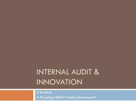 INTERNAL AUDIT & INNOVATION A Reality? A Paradigm Shift? Pointless Endeavour?
