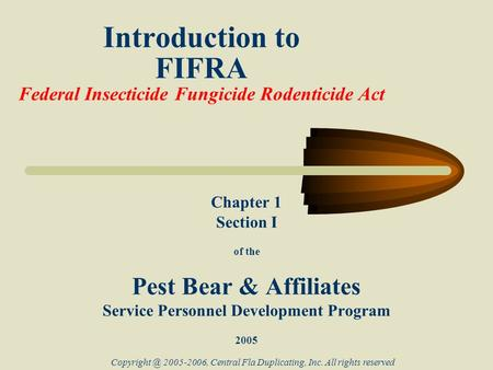 Introduction to FIFRA Federal Insecticide Fungicide Rodenticide Act Chapter 1 Section I of the Pest Bear & Affiliates Service Personnel Development Program.