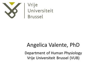 Angelica Valente, PhD Department of Human Physiology Vrije Universiteit Brussel (VUB)