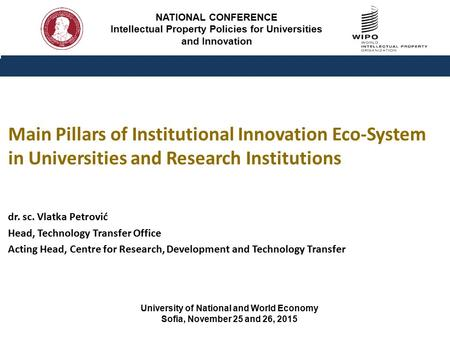 NATIONAL CONFERENCE Intellectual Property Policies for Universities and Innovation dr. sc. Vlatka Petrović Head, Technology Transfer Office Acting Head,
