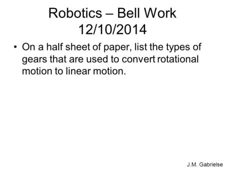 J.M. Gabrielse Robotics – Bell Work 12/10/2014 On a half sheet of paper, list the types of gears that are used to convert rotational motion to linear motion.