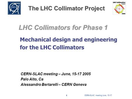 CERN-SLAC meeting June, 15-17 1 The LHC Collimator Project LHC Collimators for Phase 1 CERN-SLAC meeting – June, 15-17 2005 Palo Alto, Ca Alessandro Bertarelli.