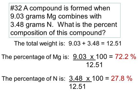 #32 A compound is formed when 9.03 grams Mg combines with 3.48 grams N. What is the percent composition of this compound? The total weight is: 9.03 + 3.48.