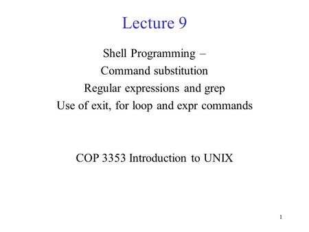 1 Lecture 9 Shell Programming – Command substitution Regular expressions and grep Use of exit, for loop and expr commands COP 3353 Introduction to UNIX.