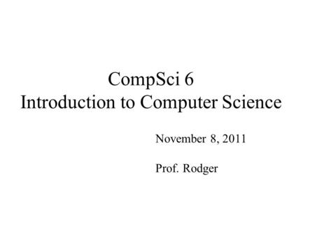 CompSci 6 Introduction to Computer Science November 8, 2011 Prof. Rodger.