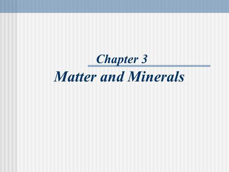 Chapter 3 Matter and Minerals. Minerals Minerals in Rocks.