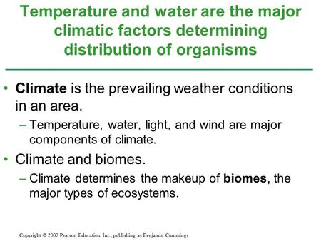 Temperature and water are the major climatic factors determining distribution of organisms Climate is the prevailing weather conditions in an area. –Temperature,